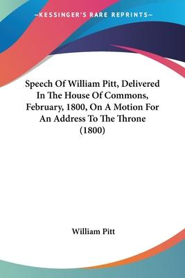 Speech Of William Pitt, Delivered In The House Of Commons, February, 1800, On A Motion For An Address To The Throne (1800) Cover Image