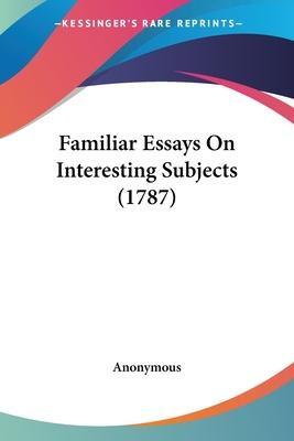 Familiar Essays on Interesting Subjects (1787)