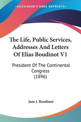 The Life, Public Services, Addresses and Letters of Elias Boudinot V1