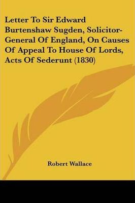 Letter to Sir Edward Burtenshaw Sugden, Solicitor-General of England, on Causes of Appeal to House of Lords, Acts of Sederunt (1830)