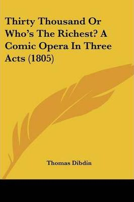Thirty Thousand Or Who's The Richest? A Comic Opera In Three Acts (1805) Cover Image