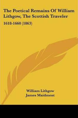 The Poetical Remains of William Lithgow, the Scottish Traveler