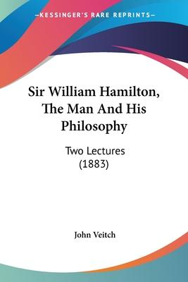 Sir William Hamilton, the Man and His Philosophy