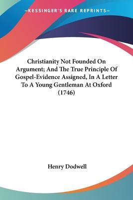Christianity Not Founded On Argument; And The True Principle Of Gospel-Evidence Assigned, In A Letter To A Young Gentleman At Oxford (1746) Cover Image