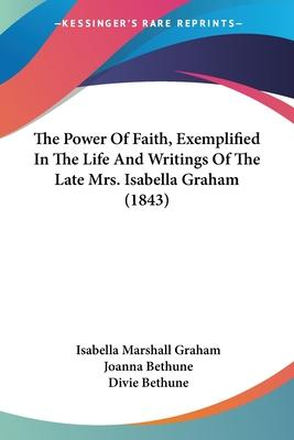 The Power of Faith, Exemplified in the Life and Writings of the Late Mrs. Isabella Graham (1843)