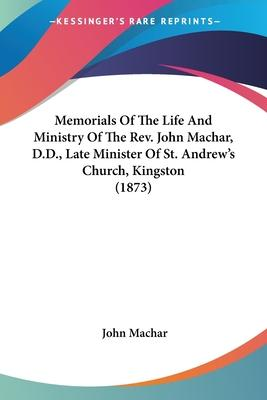 Memorials of the Life and Ministry of the REV. John Machar, D.D., Late Minister of St. Andrew's Church, Kingston (1873)