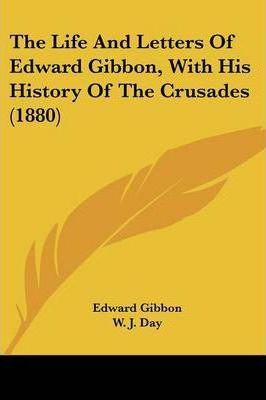 The Life and Letters of Edward Gibbon, with His History of the Crusades (1880)