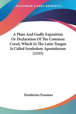 A Plain and Godly Exposition or Declaration of the Common Creed, Which in the Latin Tongue Is Called Symbolum Apostolorum (1533)