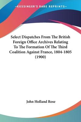 Select Dispatches from the British Foreign Office Archives Relating to the Formation of the Third Coalition Against France, 1804-1805 (1900)