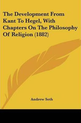 The Development from Kant to Hegel, with Chapters on the Philosophy of Religion (1882)