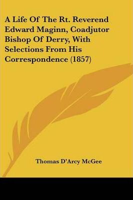 A Life of the Rt. Reverend Edward Maginn, Coadjutor Bishop of Derry, with Selections from His Correspondence (1857)