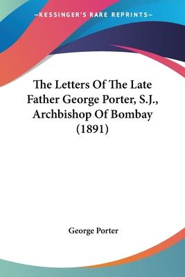 The Letters of the Late Father George Porter, S.J., Archbishop of Bombay (1891)