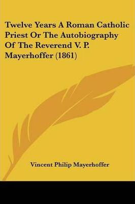 Twelve Years a Roman Catholic Priest or the Autobiography of the Reverend V. P. Mayerhoffer (1861)