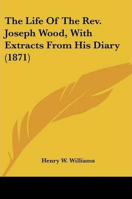 The Life of the REV. Joseph Wood, with Extracts from His Diary (1871)