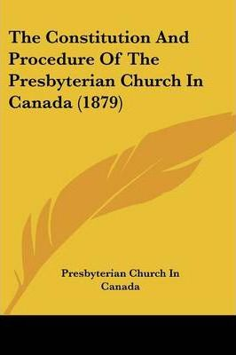 The Constitution and Procedure of the Presbyterian Church in Canada (1879)