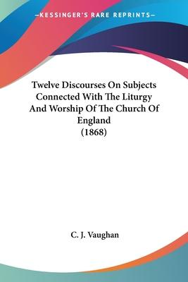 Twelve Discourses on Subjects Connected with the Liturgy and Worship of the Church of England (1868)