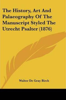 The History, Art and Palaeography of the Manuscript Styled the Utrecht Psalter (1876)