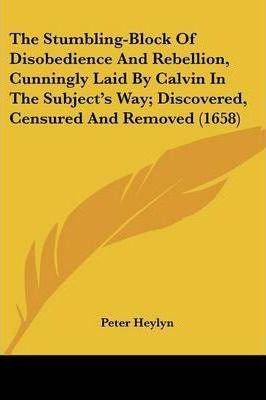 The Stumbling-Block of Disobedience and Rebellion, Cunningly Laid by Calvin in the Subject's Way; Discovered, Censured and Removed (1658)