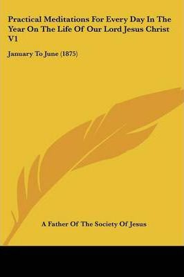 Practical Meditations for Every Day in the Year on the Life of Our Lord Jesus Christ V1