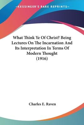 What Think Ye of Christ? Being Lectures on the Incarnation and Its Interpretation in Terms of Modern Thought (1916)