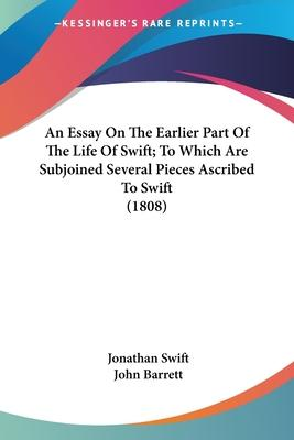 An Essay on the Earlier Part of the Life of Swift; To Which Are Subjoined Several Pieces Ascribed to Swift (1808)
