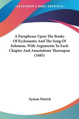 A Paraphrase Upon the Books of Ecclesiastes and the Song of Solomon, with Arguments to Each Chapter and Annotations Thereupon (1685)