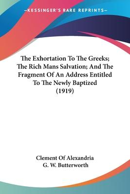 The Exhortation to the Greeks; The Rich Mans Salvation; And the Fragment of an Address Entitled to the Newly Baptized (1919)
