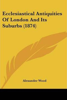 Ecclesiastical Antiquities of London and Its Suburbs (1874)