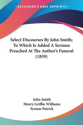 Select Discourses by John Smith; To Which Is Added a Sermon Preached at the Author's Funeral (1859)