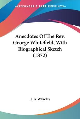 Anecdotes of the REV. George Whitefield, with Biographical Sketch (1872)