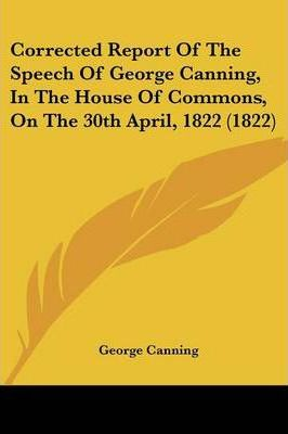 Corrected Report of the Speech of George Canning, in the House of Commons, on the 30th April, 1822 (1822)
