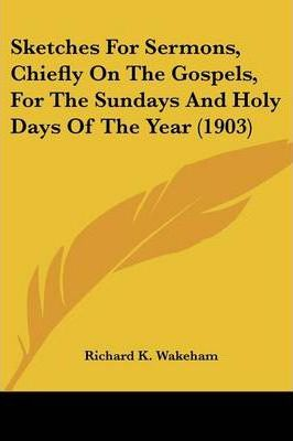 Sketches for Sermons, Chiefly on the Gospels, for the Sundays and Holy Days of the Year (1903)