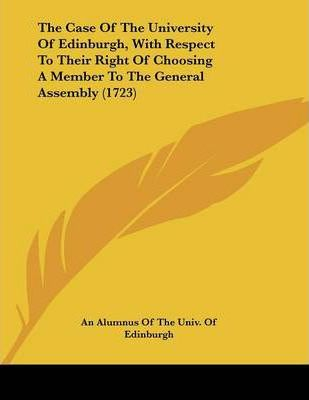 The Case of the University of Edinburgh, with Respect to Their Right of Choosing a Member to the General Assembly (1723)