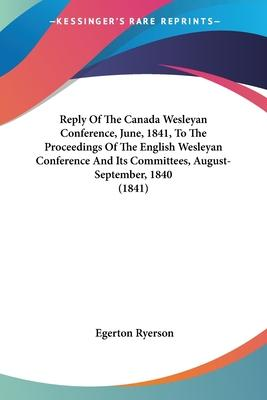 Reply of the Canada Wesleyan Conference, June, 1841, to the Proceedings of the English Wesleyan Conference and Its Committees, August-September, 1840 (1841)