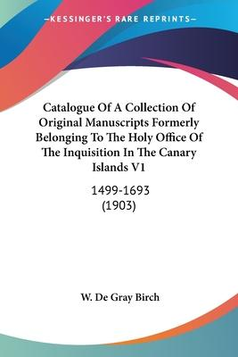 Catalogue of a Collection of Original Manuscripts Formerly Belonging to the Holy Office of the Inquisition in the Canary Islands V1