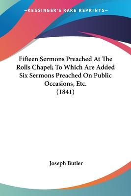 Fifteen Sermons Preached at the Rolls Chapel; To Which Are Added Six Sermons Preached on Public Occasions, Etc. (1841)