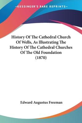 History of the Cathedral Church of Wells, as Illustrating the History of the Cathedral Churches of the Old Foundation (1870)