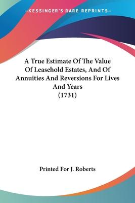 A True Estimate of the Value of Leasehold Estates, and of Annuities and Reversions for Lives and Years (1731)