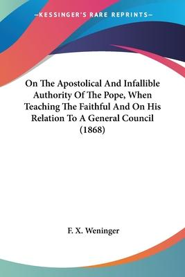 On the Apostolical and Infallible Authority of the Pope, When Teaching the Faithful and on His Relation to a General Council (1868)
