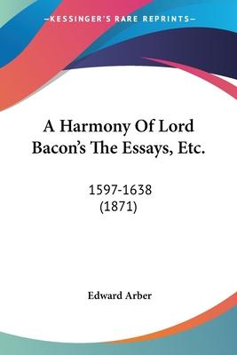 A Harmony of Lord Bacon's the Essays, Etc.
