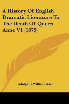 A History of English Dramatic Literature to the Death of Queen Anne V1 (1875)