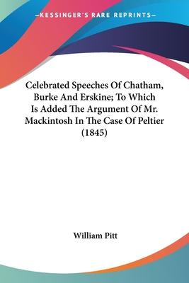 Celebrated Speeches of Chatham, Burke and Erskine; To Which Is Added the Argument of Mr. Mackintosh in the Case of Peltier (1845)