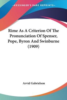 Rime as a Criterion of the Pronunciation of Spenser, Pope, Byron and Swinburne (1909)
