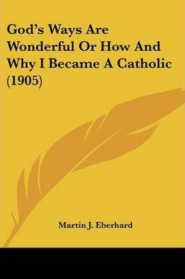 God's Ways Are Wonderful or How and Why I Became a Catholic (1905)