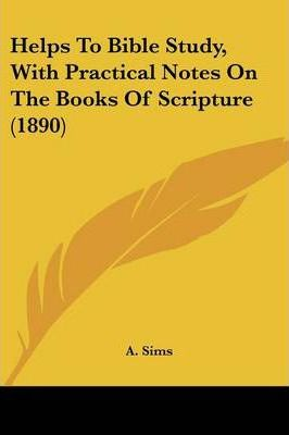 Helps to Bible Study, with Practical Notes on the Books of Scripture (1890)