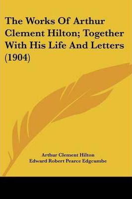 The Works of Arthur Clement Hilton; Together with His Life and Letters (1904)