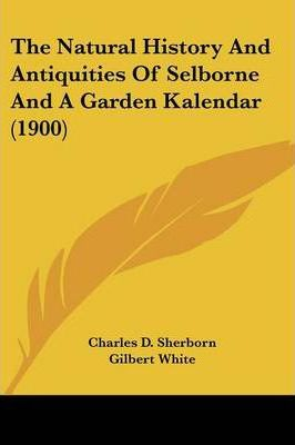 The Natural History and Antiquities of Selborne and a Garden Kalendar (1900)
