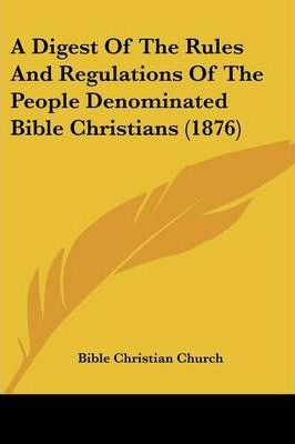 A Digest of the Rules and Regulations of the People Denominated Bible Christians (1876)