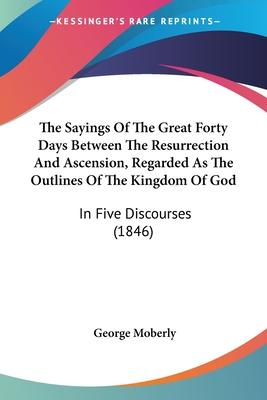 The Sayings of the Great Forty Days Between the Resurrection and Ascension, Regarded as the Outlines of the Kingdom of God