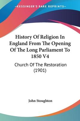History of Religion in England from the Opening of the Long Parliament to 1850 V4